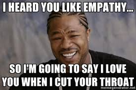 i heard you like empathy... So I'm going to say I love you when I ... via Relatably.com