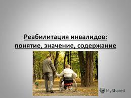 Презентация на тему Презентация Реабилитация инвалидов  1 Реабилитация инвалидов понятие значение содержание