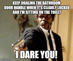 say that again i dare you meme keep jiggling the bathroom door handle when it s