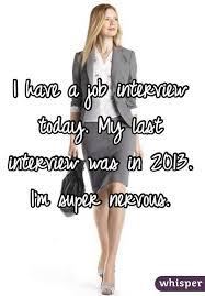 i have a job interview i have a job interview today my last interview was in 2013 im