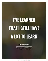 Quotes About Learning Gorgeous I've Learned That I Still Have A Lot To Learn Picture Quotes