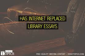 has internet replaced library essays topics titles examples  has internet replaced library essays