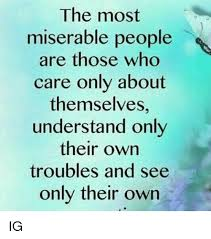 Miserable People Quotes 45 Inspiration The Most Miserable People Are Those Who Care Only About Themselves