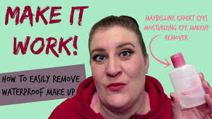 how to remove stubborn waterproof makeup maybelline eye makeup remover make it work series you