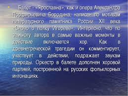 Презентация к уроку Балет Ярославна Б И Тищенко  Балет Ярославна как и опера Александра Порфирьевича Бородина написан п