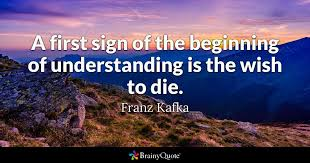 Kafka Quotes Magnificent A First Sign Of The Beginning Of Understanding Is The Wish To Die