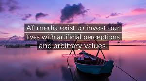 """Marshall McLuhan Quote: """"All media exist to invest our lives with  artificial perceptions and arbitrary values."""""""