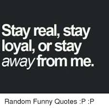 Stay Real Stay Loyal Or Stay Away From Me Random Funny Quotes P P Stunning Random Funny Quotes