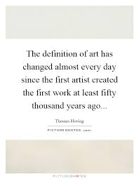 Quote Definition Adorable The Definition Of Art Has Changed Almost Every Day Since The