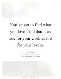 Find A Job You Love Quote Delectable You've Got To Find What You Love And That Is As True For Your