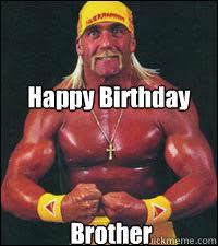 Happy Birthday Brother - Hulk Hogan - quickmeme via Relatably.com