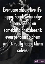 Everyone Should Live Life Happy People Who Judge Others Based On Classy Live Life Happy Images