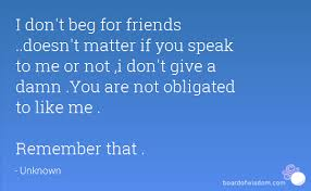 I Don't Beg Quotes I don't beg for friends doesn't matter if you speak to me or not 18 9050