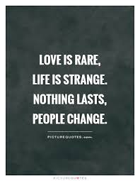 Quotes About Change And Love Extraordinary Love Is Rare Life Is Strange Nothing Lasts People Change Picture