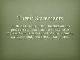 the process paper how to definition the process essay is  5 thesis statements the thesis sentence in the introduction of a process essay must state the process to be explained and express a point of view opinion