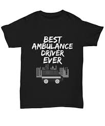 ambulance driver t shirt best ambulance driver ever uni tee funny gift for parac i love it