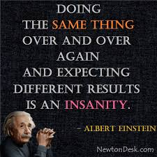 Insanity Is Doing The Same Thing Over And Over Again Albert Einstein