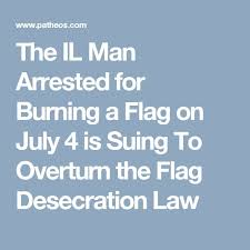 best flag desecration ideas flag burning laws  the il man arrested for burning a flag on 4 is suing to overturn the