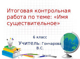 Итоговая контрольная работа по теме Имя существительное класс  Итоговая контрольная работа по теме Имя существительное 6 класс Учитель Гончарова В