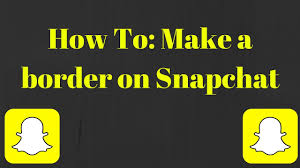 how to make a border on snapchat