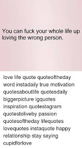 Loving Life Quotes Fascinating You Can Fuck Your Whole Life Up Loving The Wrong Person Love Life