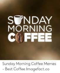 Message happy sunday coffee cu. Coffee Memes Sunday Viral Memes