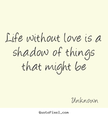 Life Without Love Quotes Life quotes Life without love is a shadow of things that might be 33