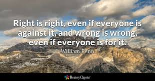 right is right even if everyone is against it and wrong is wrong