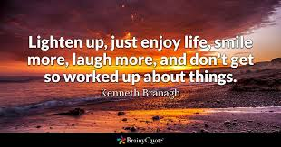 lighten up just enjoy life smile more laugh more and don