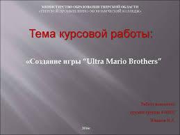 """Создание игры """"ultra mario brothers"""" курсовая работа  МИНИСТЕРСТВО ОБРАЗОВАНИЯ ТВЕРСКОЙ ОБЛАСТИ ТВЕРСКОЙ ПРОМЫШЛЕННО ЭКОНОМИЧЕСКИЙ КОЛЛЕДЖ Тема курсовой работы Создание игры """"ultra mario brothers"""" Работу"""