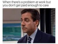 Problem At Work When Theres A Problem At Work But You Dont Get Paid Enough To Care