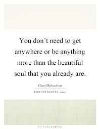 Beautiful Soul Quotes Unique You Don't Need To Get Anywhere Or Be Anything More Than The