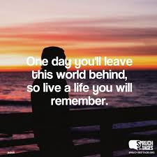 One Day Youll Leave This World Behind So Live A Life You Will