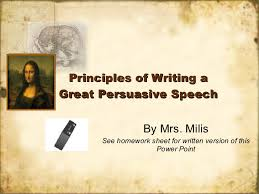 principles of writing a great persuasive speech principles of writing a great persuasive speech by mrs milis see homework sheet for written