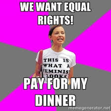 We want Equal Rights! pay for my dinner - Feminist Cunt | Meme ... via Relatably.com