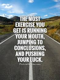 Jumping To Conclusions Quotes Inspiration The Most Exercise You Get Is Running Your Mouth Jumping To