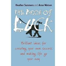 The Book of Luck: Brilliant Ideas for Creating Your Own Success and Making  Life Go Your Way by Heather Summers