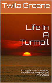 Life In A Turmoil: A compilation of memories, short stories and poetry by Twila  Greene - Kindle edition by Greene, Twila, Greene, Joshua. Religion &  Spirituality Kindle eBooks @ Amazon.com.