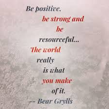 Bear Grylls Famous Quotes Be positive be strong and be resourceful The world really is 12