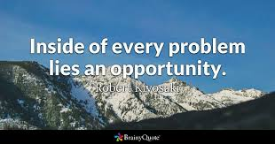 Quotes About Opportunity 55 Stunning Inside Of Every Problem Lies An Opportunity Robert Kiyosaki