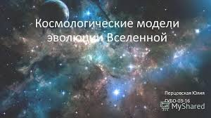 Презентация на тему Космологические модели эволюции Вселенной  1 Космологические модели эволюции Вселенной Перцовская Юлия ГУБО 03 16