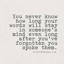 Words Quotes Inspiration You Never Know How Long Your Words Will Stay In Someone's Mind Even