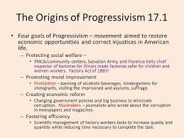 chapter the progressive era common final terms common essay  the origins of progressivism 17 1 four goals of progressivism movement aimed to restore economic opportunities