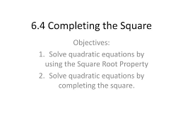 6 4 completing the square objectives solve quadratic equations by using the square root property