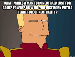 What makes a man turn neutral? Lust for gold? Power? Or were you ... via Relatably.com