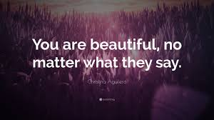 "You Are Beautiful No Matter What They Say Quotes Best Of Christina Aguilera Quote ""You Are Beautiful No Matter What They"