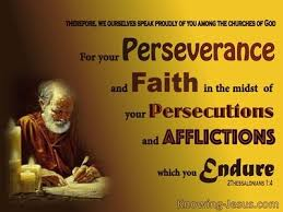 2 Thessalonians 1:4 therefore, we ourselves speak proudly of you among the  churches of God for your perseverance and faith in the midst of all your  persecutions and afflictions which you endure.