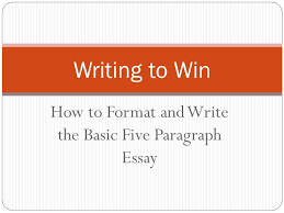 how to format and write the basic five paragraph essay writing to  1 how to format and write the basic five paragraph essay writing to win