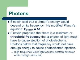 27 photons einstein said that a photon s energy would depend on its frequency he modified planck s equation ephoton