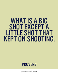 What Is A Big Shot Except A Little Shot That Kept On Shooting Beauteous Shooting Quotes